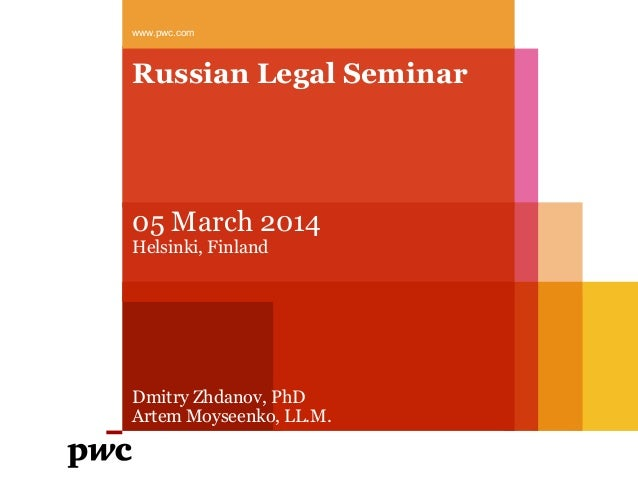 www.pwc.com  Russian Legal Seminar  05 March 2014 Helsinki, Finland  Dmitry Zhdanov, PhD Artem Moyseenko, LL.М.