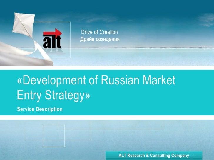Драйв созидания « Development of Russian Market Entry Strategy » Service Description   Drive of Creation ALT Research & Co...