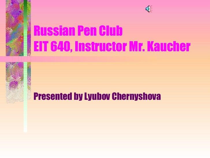 Russian Pen Club  EIT 640, Instructor Mr. Kaucher Presented by Lyubov Chernyshova