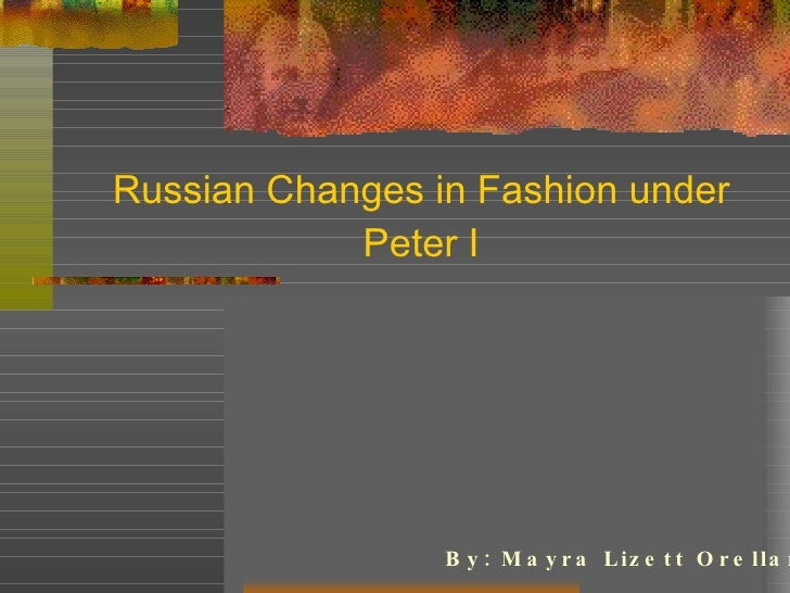 Russian Changes in Fashion under Peter I By: Mayra Lizett Orellana