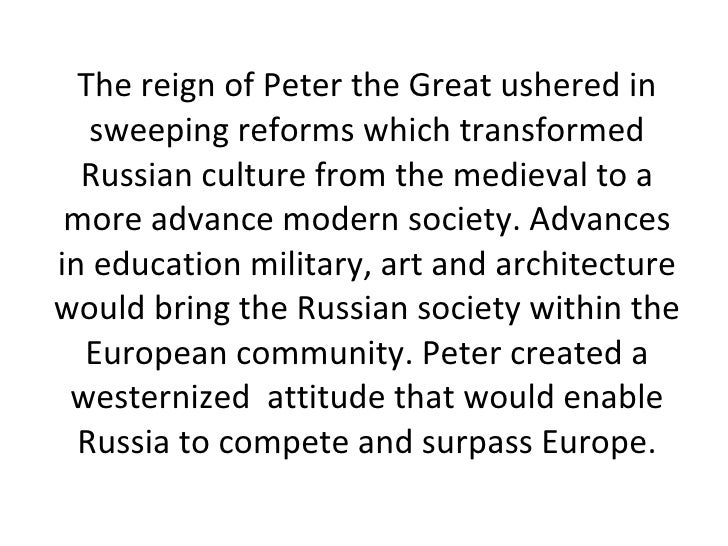 The reign of Peter the Great ushered in sweeping reforms which transformed Russian culture from the medieval to a more adv...