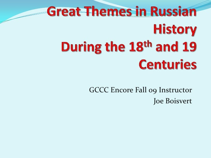 Great Themes in Russian HistoryDuring the 18th and 19 Centuries<br />GCCC Encore Fall 09 Instructor<br />Joe Boisvert<br />