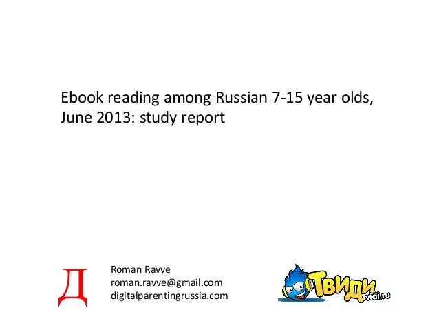 Ebook reading among Russian 7-15 year olds, June 2013: study report Roman Ravve roman.ravve@gmail.com digitalparentingruss...