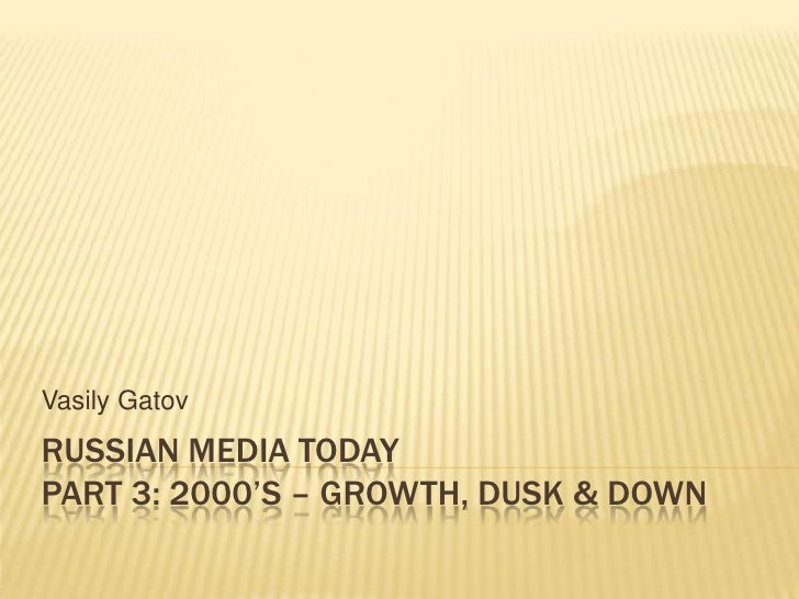 RUSSIAN MEDIA TODAYpart 3: 2000's – growth, dusk & down<br />VasilyGatov<br />