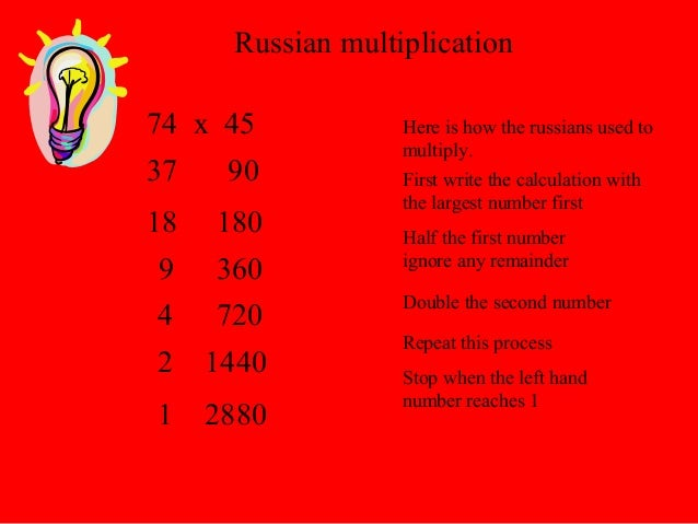 Russian multiplication Here is how the russians used to multiply. 74 x 45 First write the calculation with the largest num...