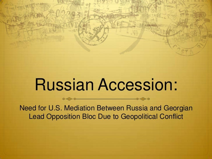 Russian Accession:<br />Need for U.S. Mediation Between Russia and Georgian Lead Opposition Bloc Due to Geopolitical Confl...