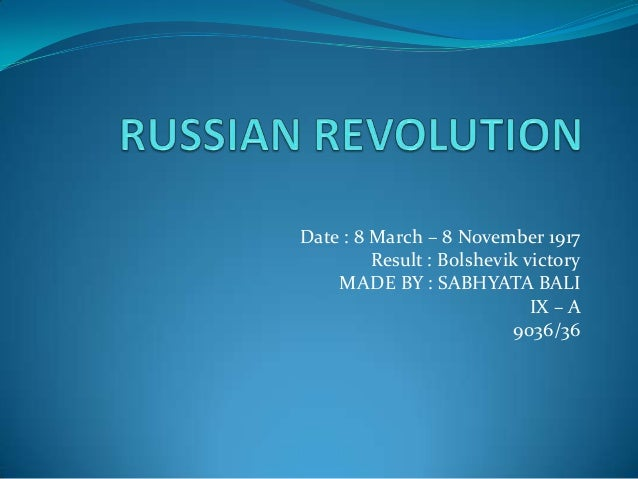 Date : 8 March – 8 November 1917 Result : Bolshevik victory MADE BY : SABHYATA BALI IX – A 9036/36