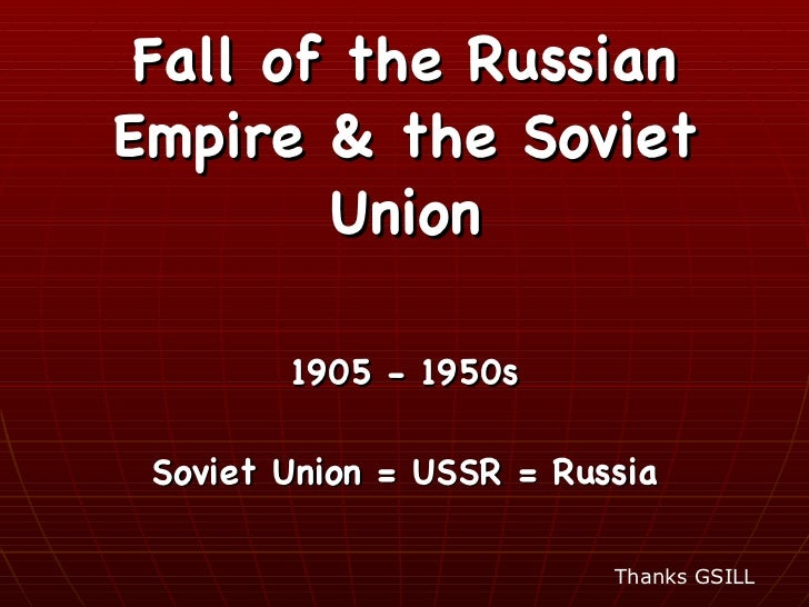 Fall of the Russian Empire & the Soviet Union 1905 - 1950s Soviet Union = USSR = Russia Thanks GSILL