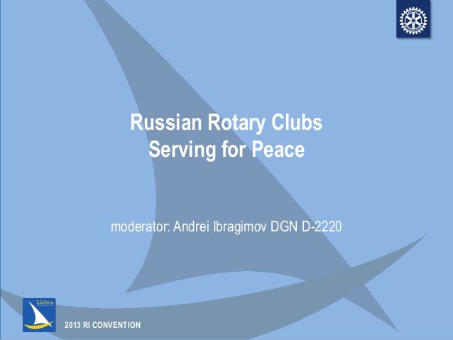 2013 RI CONVENTIONRussian Rotary ClubsServing for Peacemoderator: Andrei Ibragimov DGN D-2220