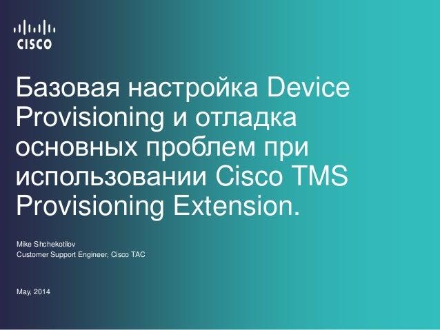 Базовая настройка Device Provisioning и отладка основных проблем при использовании Cisco TMS Provisioning Extension. Mike ...
