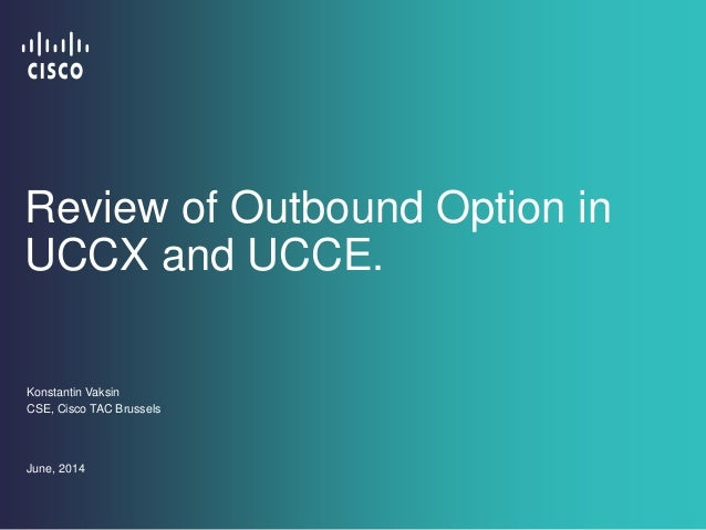 Review of Outbound Option in UCCX and UCCE. Konstantin Vaksin CSE, Cisco TAC Brussels June, 2014