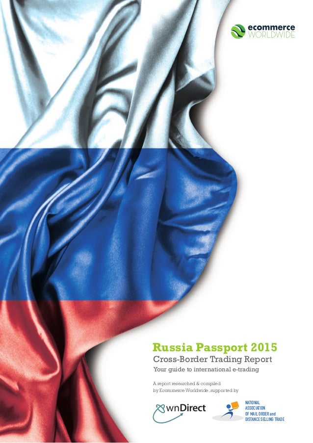 1 Cross-Border Trading Report Your guide to international e-trading Russia Passport 2015 A report researched & compiled by...
