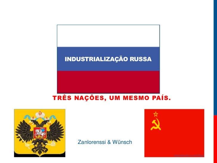Industrialização Russa<br />Três nações, um mesmo país.<br />Zanlorenssi & Wünsch<br />