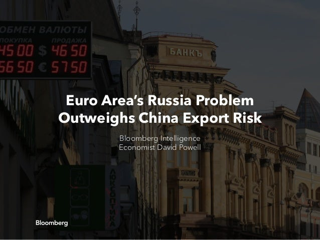 Euro Area's Russia Problem Outweighs China Export Risk Bloomberg Intelligence Economist David Powell