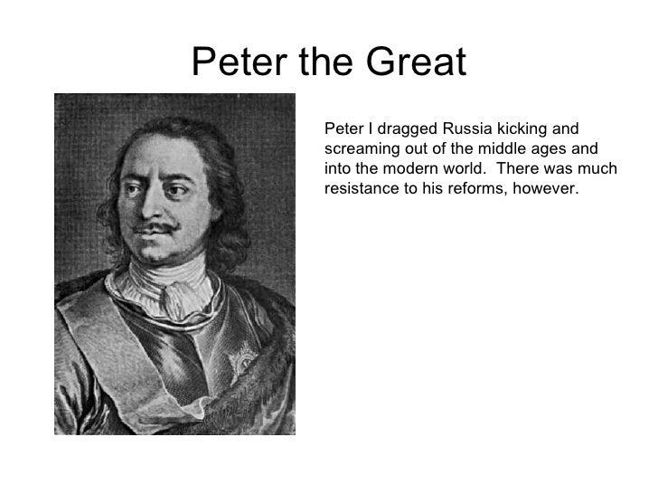 Peter the Great<br />Peter I dragged Russia kicking and screaming out of the middle ages and into the modern world.  There...