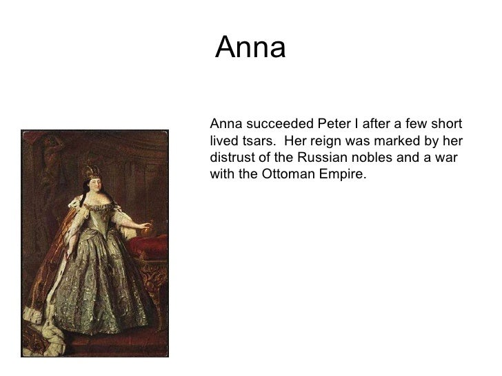 Anna<br />Anna succeeded Peter I after a few short lived tsars.  Her reign was marked by her distrust of the Russian noble...