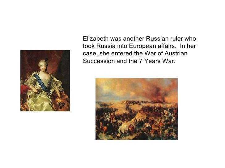 Elizabeth was another Russian ruler who took Russia into European affairs.  In her case, she entered the War of Austrian S...