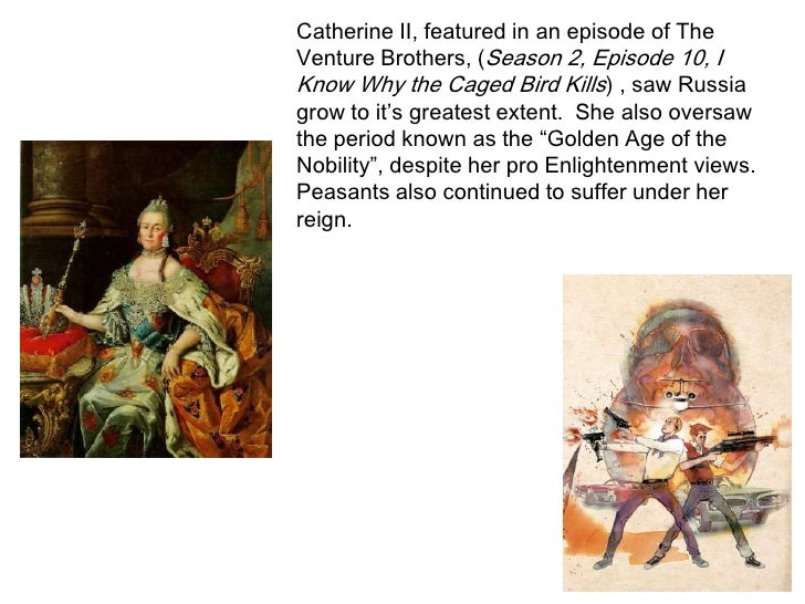 Catherine II, featured in an episode of The Venture Brothers, (Season 2, Episode 10, I Know Why the Caged Bird Kills) , sa...