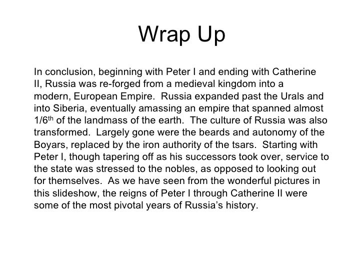 Wrap Up<br />In conclusion, beginning with Peter I and ending with Catherine II, Russia was re-forged from a medieval king...