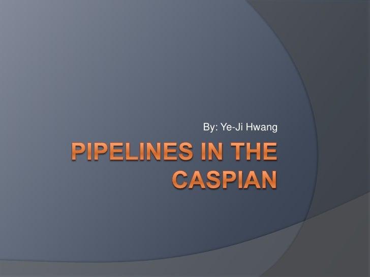 pipelines IN THE CASPIAN<br />By: Ye-Ji Hwang<br />
