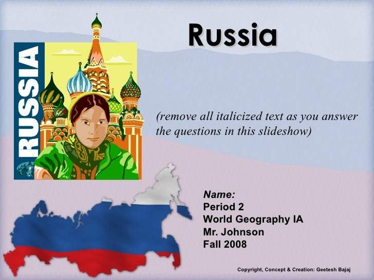 Russia Name: Period 2 World Geography IA Mr. Johnson Fall 2008 Copyright, Concept & Creation: Geetesh Bajaj (remove all it...
