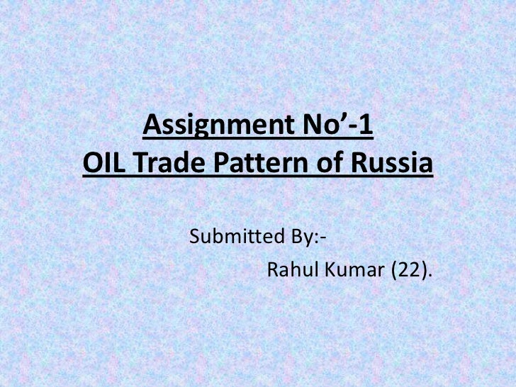 Assignment No'-1OIL Trade Pattern of Russia        Submitted By:-               Rahul Kumar (22).