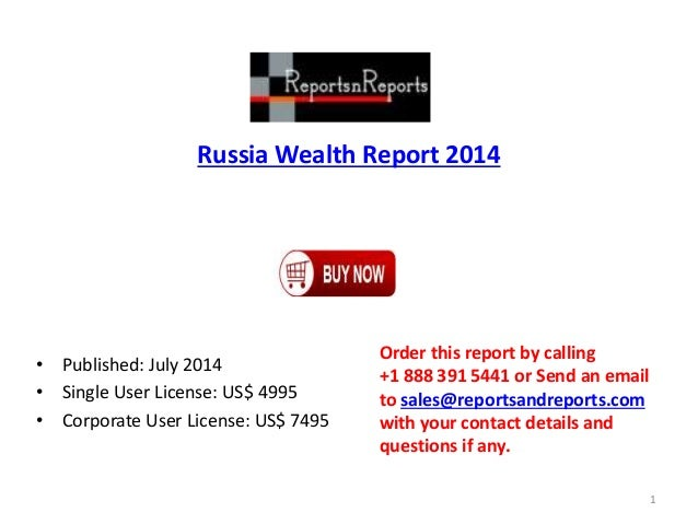 Russia Wealth Report 2014 • Published: July 2014 • Single User License: US$ 4995 • Corporate User License: US$ 7495 Order ...