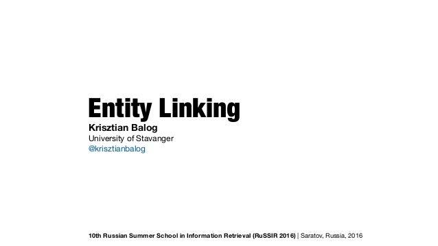 Entity Linking 10th Russian Summer School in Information Retrieval (RuSSIR 2016) | Saratov, Russia, 2016 Krisztian Balog U...
