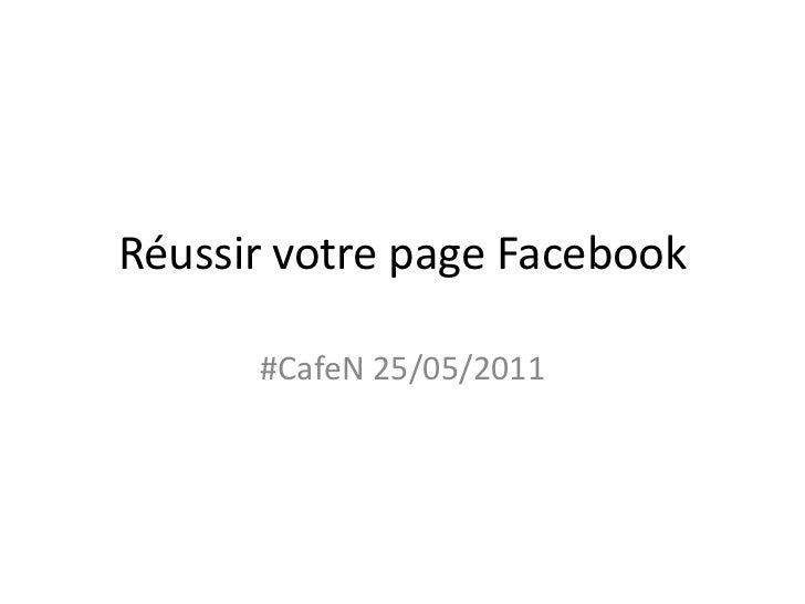 Réussir votre page Facebook<br />#CafeN 25/05/2011<br />