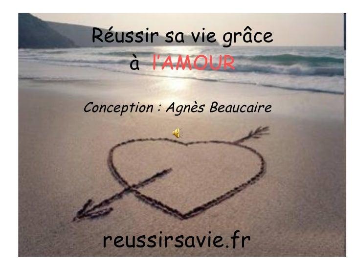 Réussir sa vie grâce à  l'AMOUR reussirsavie.fr Conception : Agnès Beaucaire