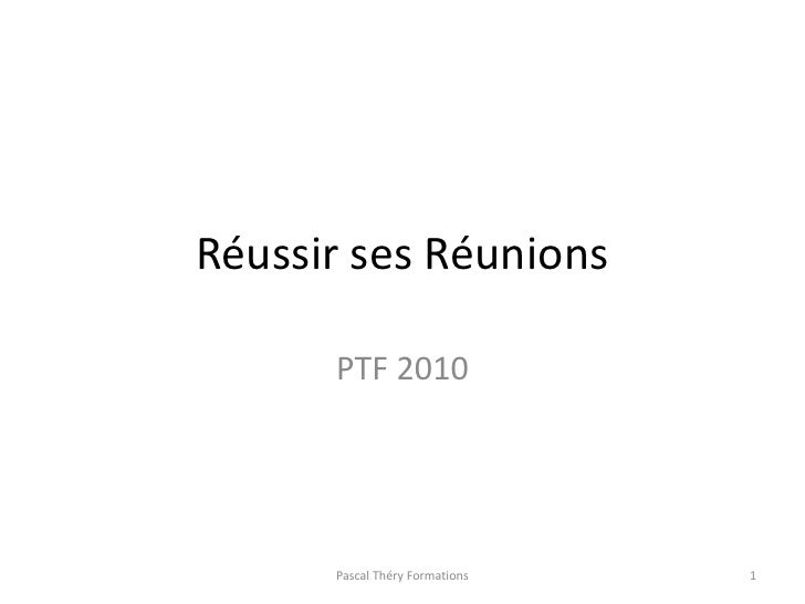 Réussir ses Réunions<br />PTF 2010<br />1<br />Pascal Théry Formations<br />