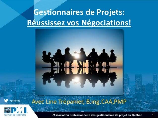 1 Gestionnaires de Projets: Réussissez vos Négociations! Avec Line Trépanier, B.ing,CAA,PMP