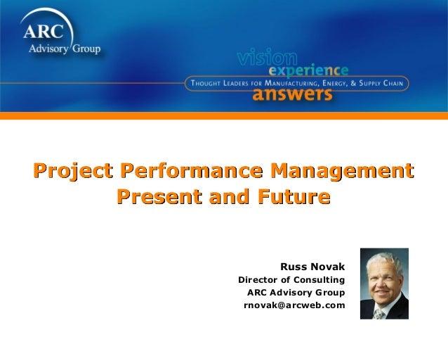 Project Performance ManagementPresent and FutureRuss NovakDirector of ConsultingARC Advisory Grouprnovak@arcweb.com