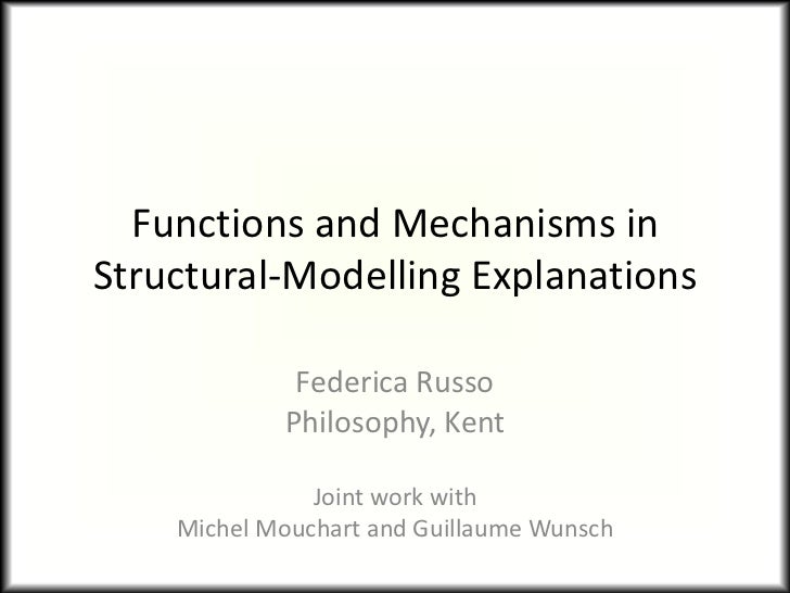 Functions and Mechanisms inStructural-Modelling Explanations             Federica Russo            Philosophy, Kent       ...