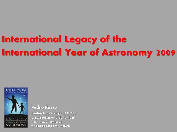 International Legacy of theInternational Year of Astronomy     2009      Pedro Russo      Leiden University / IAU C55     ...