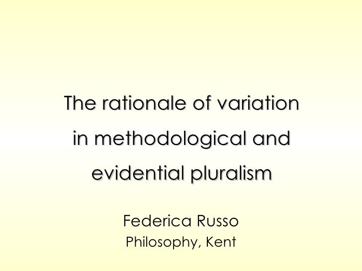 The rationale of variation in methodological and evidential pluralism Federica Russo Philosophy, Kent
