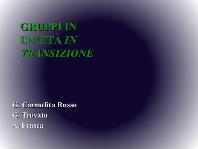 GRUPPI IN  UN'ETÀ IN  TRANSIZIONEG. Carmelita RussoG. TrovatoA. Frasca
