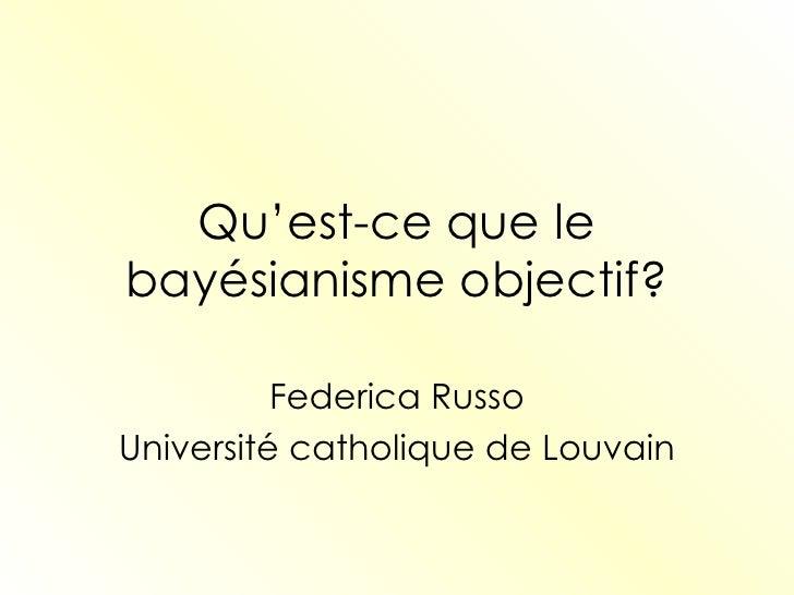 Qu'est-ce que le bayésianisme objectif? Federica Russo Université catholique de Louvain