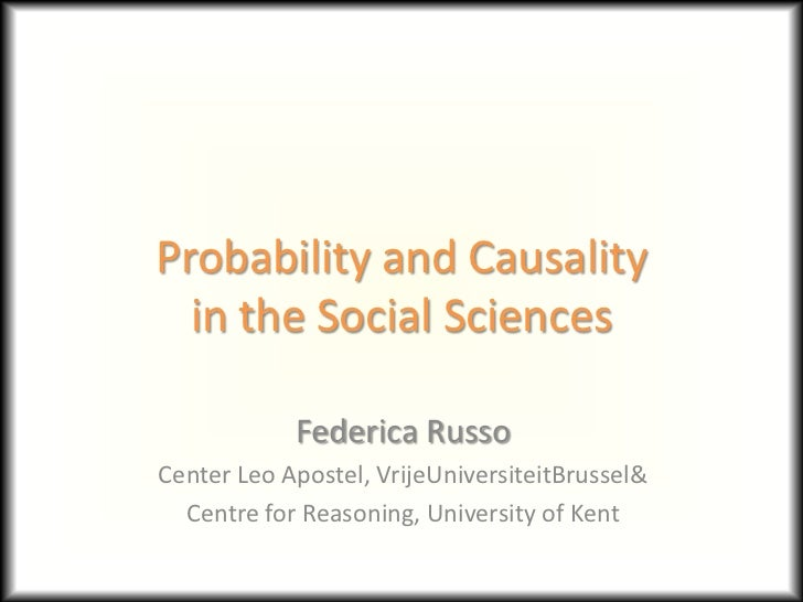 Probability and Causality  in the Social Sciences            Federica RussoCenter Leo Apostel, VrijeUniversiteitBrussel&  ...