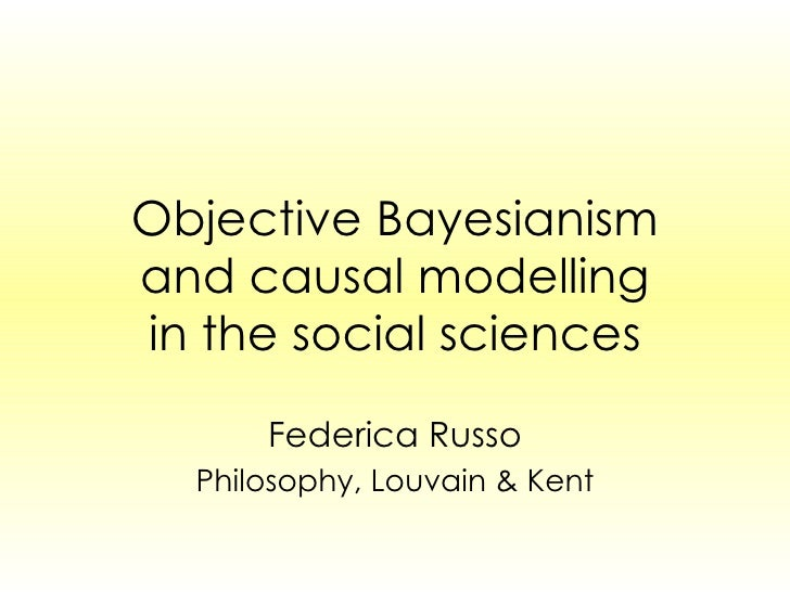 Objective Bayesianism and causal modelling in the social sciences Federica Russo Philosophy, Louvain & Kent