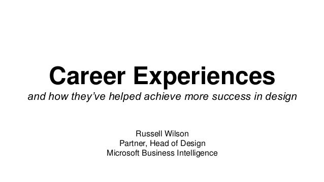 Career Experiences and how they've helped achieve more success in design Russell Wilson Partner, Head of Design Microsoft ...