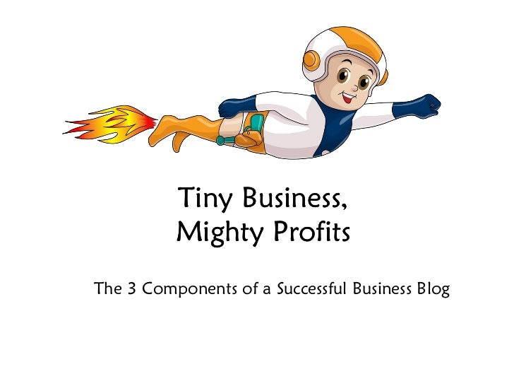 Tiny Business, Mighty Profits The 3 Components of a Successful Business Blog Tiny Business, Mighty Profits