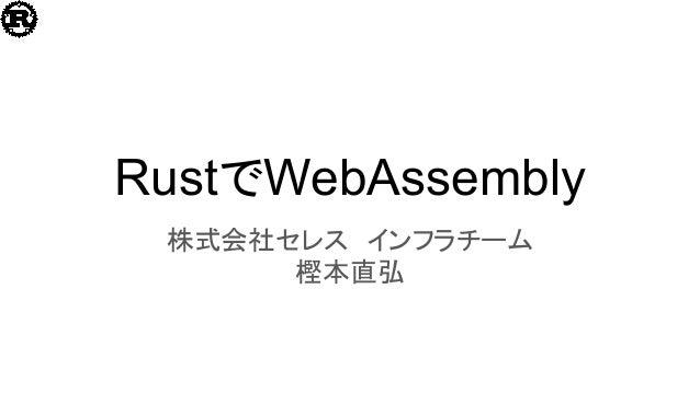 RustでWebAssembly 株式会社セレス インフラチーム 樫本直弘