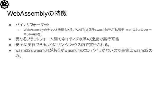 WebAssemblyの特徴 ● バイナリフォーマット ○ WebAssemblyのテキスト表現もある。 WAST(拡張子:.wast)とWAT(拡張子:.wat)の2つのフォー マットが存在。 ● 異なるプラットフォーム間でネイティブ水準の速...