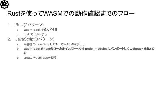 Rustを使ってWASMでの動作確認までのフロー 1. Rust(2パターン) a. wasm-packでビルドする b. rustcでビルドする 2. JavaScript(3パターン) a. 手書きのJavaScript,HTMLでWASM...