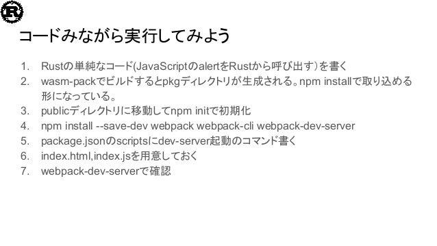 コードみながら実行してみよう 1. Rustの単純なコード(JavaScriptのalertをRustから呼び出す)を書く 2. wasm-packでビルドするとpkgディレクトリが生成される。npm installで取り込める 形になっている...