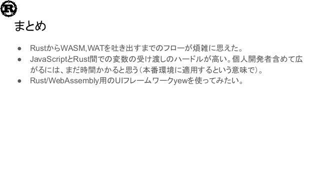まとめ ● RustからWASM,WATを吐き出すまでのフローが煩雑に思えた。 ● JavaScriptとRust間での変数の受け渡しのハードルが高い。個人開発者含めて広 がるには、まだ時間かかると思う(本番環境に適用するという意味で)。 ● ...