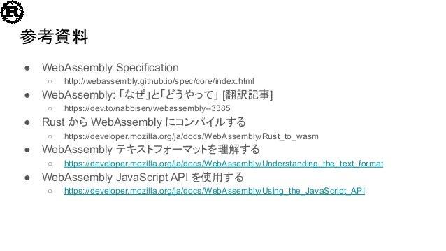 参考資料 ● WebAssembly Specification ○ http://webassembly.github.io/spec/core/index.html ● WebAssembly: 「なぜ」と「どうやって」 [翻訳記事] ○ ...