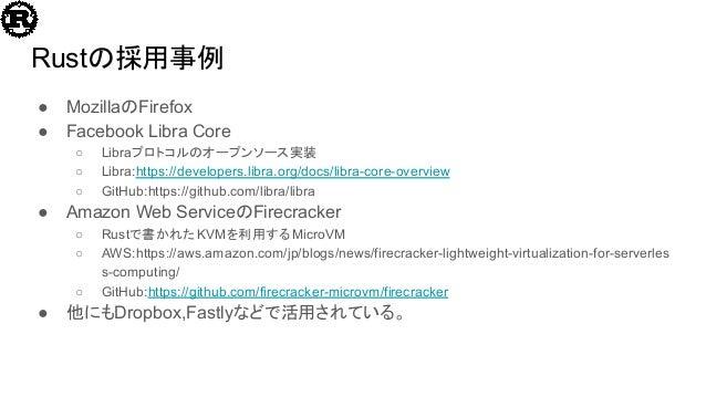 Rustの採用事例 ● MozillaのFirefox ● Facebook Libra Core ○ Libraプロトコルのオープンソース実装 ○ Libra:https://developers.libra.org/docs/libra-c...