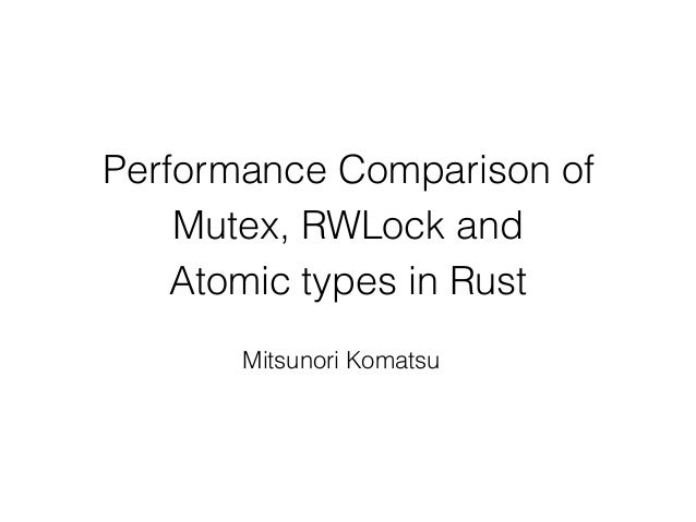 Performance Comparison of Mutex, RWLock and Atomic types in Rust Mitsunori Komatsu